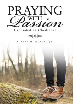 Praying with Passion: Grounded in Obedience  -     By: Albert M. McCaig Jr.