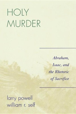 Holy Murder: Abraham, Isaac, and the Rhetoric of Sacrifice  -     By: Larry Powell, William R. Self