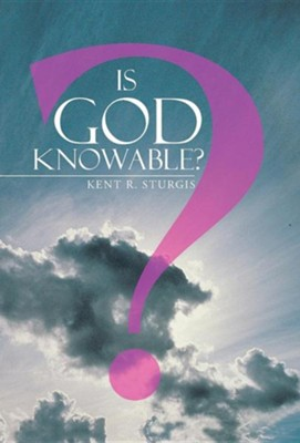Is God Knowable?  -     By: Kent R. Sturgis