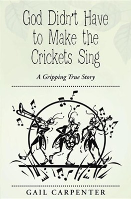 God Didn't Have to Make the Crickets Sing: A Gripping True Story  -     By: Gail Carpenter