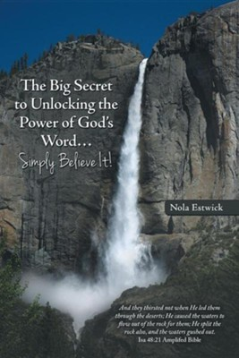 The Big Secret to Unlocking the Power of God's Word...Simply Believe It!  -     By: Nola Estwick
