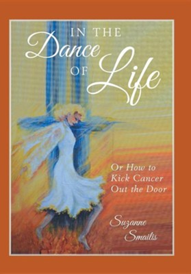 In the Dance of Life: Or How to Kick Cancer Out the Door  -     By: Suzanne Smailis