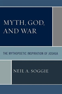 Myth, God, and War: The Mythopoetic Inspiration of Joshua  -     By: Neil Soggie