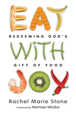 Eat with Joy: Redeeming God's Gift of Food  -     By: Rachel Stone, Norman Wirzba