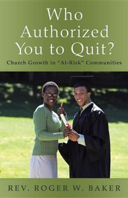 Who Authorized You to Quit?: Church Growth in At-Risk Communities  -     By: Rev. Roger W. Baker
