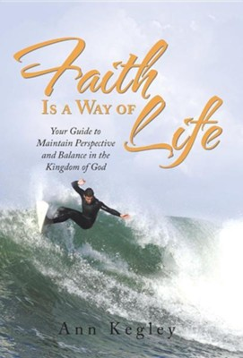 Faith Is a Way of Life: Your Guide to Maintain Perspective and Balance in the Kingdom of God  -     By: Ann Kegley