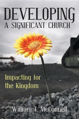 Developing a Significant Church: Impacting for the Kingdom  -     By: William T. McConnell