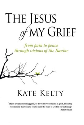 The Jesus of My Grief: From Pain to Peace Through Visions of the Savior  -     By: Kate Kelty
