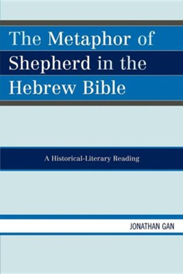 The Metaphor of Shepherd in the Hebrew Bible: A Historical-Literary Reading  -     By: Jonathan Gan