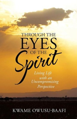 Through the Eyes of the Spirit: Living Life with an Uncompromising Perspective  -     By: Kwame Owusu-Baafi