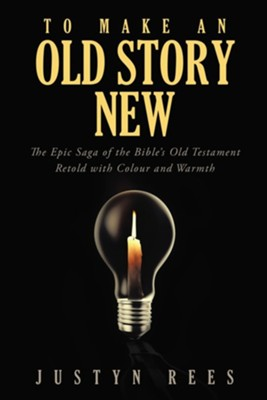 To Make an Old Story New: The Epic Saga of the Bible's Old Testament Retold with Color and Warmth  -     By: Justyn Rees