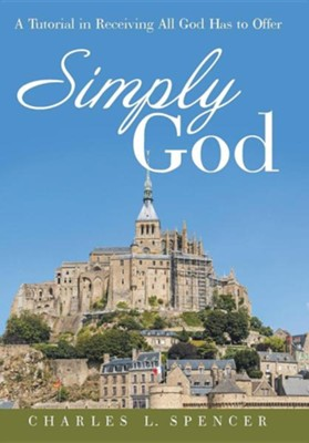 Simply God: A Tutorial in Receiving All God Has to Offer  -     By: Charles L. Spencer