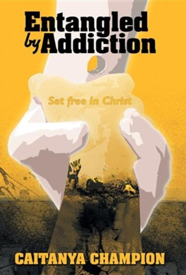 Entangled by Addiction: Set Free in Christ  -     By: Caitanya Champion