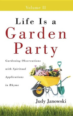 Life Is a Garden Party, Volume II: Gardening Observations with Spiritual Applications in Rhyme  -     By: Judy Janowski
