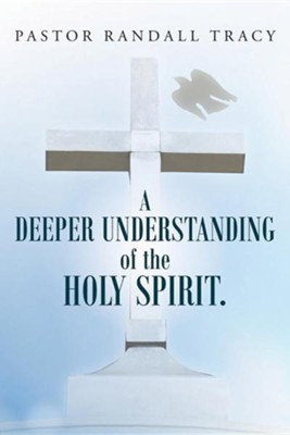 A Deeper Understanding of the Holy Spirit.  -     By: Randall Tracy