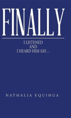 Finally I Listened and I Heard Him Say...  -     By: Nathalia Equihua