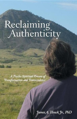 Reclaiming Authenticity: A Psycho-Spiritual Process of Transformation and Transcendence  -     By: James A. Houck Jr.