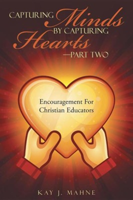 Capturing Minds by Capturing Hearts-Part Two: Encouragement for Christian Educators  -     By: Kay J. Mahne