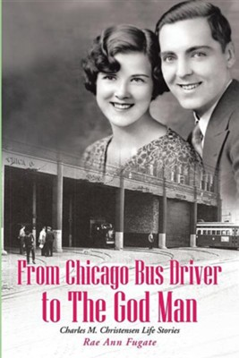 From Chicago Bus Driver to the God Man: Charles M. Christensen Life Stories  -     By: Rae Ann Fugate