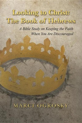 Looking to Christ: The Book of Hebrews: A Bible Study on Keeping the Faith When You Are Discouraged  -     By: Marci Ogrosky
