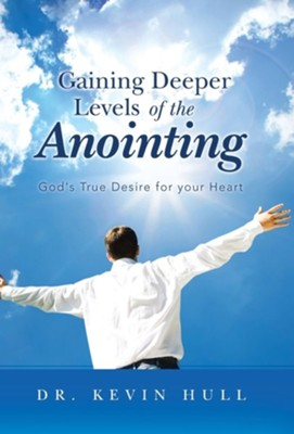 Gaining Deeper Levels of the Anointing: God's True Desire for Your Heart  -     By: Kevin Hull