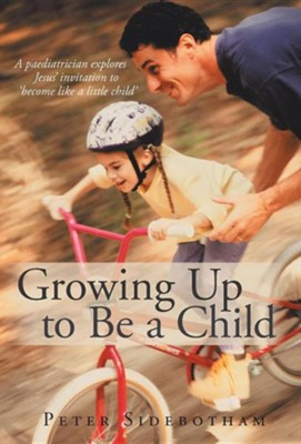 Growing Up to Be a Child: A Paediatrician Explores Jesus' Invitation to 'Become Like a Little Child'  -     By: Peter Sidebotham