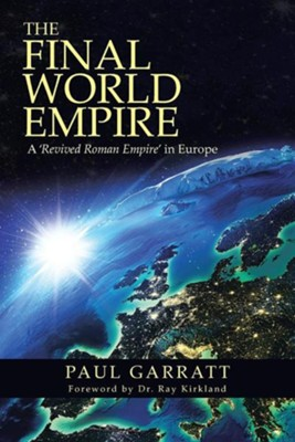 The Final World Empire: A 'Revived Roman Empire' in Europe  -     By: Paul Garratt