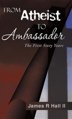 From Atheist to Ambassador: The First Sixty Years  -     By: James R. Hall II