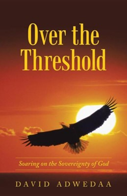Over the Threshold: Soaring on the Sovereignty of God  -     By: David Adwedaa