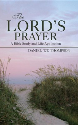 The Lord's Prayer: A Bible Study and Life Application  -     By: Daniel T.T. Thompson