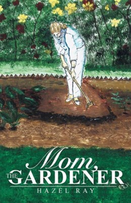 Mom, the Gardener  -     By: Hazel Ray