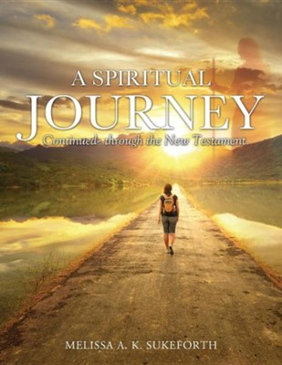 A Spiritual Journey Continued- Through the New Testament.  -     By: Melissa A.K. Sukeforth