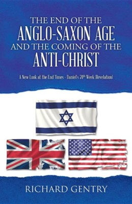 The End of the Anglo-Saxon Age and the Coming of the Anti-Christ: A New Look at the End Times - Daniel's 70th Week (Revelation)  -     By: Richard Gentry