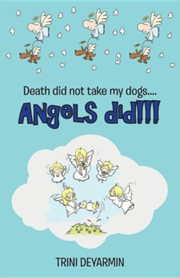 Death Did Not Take My Dogs....Angels Did!!!  -     By: Trini Deyarmin
