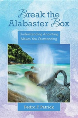 Break the Alabaster Box: Understanding Anointing Makes You Outstanding  -     By: Pedro F. Patrick
