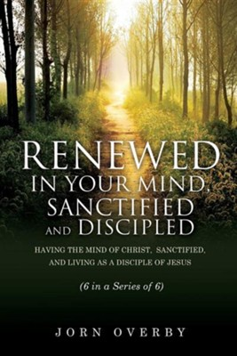 Renewed in Your Mind, Sanctified and Discipled  -     By: Jorn Overby