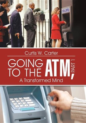 Going to the ATM, Part 1: A Transformed Mind  -     By: Curtis W. Carter