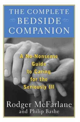 The Complete Bedside Companion: No-Nonsense Advice on Caring for the Seriously Ill  -     By: Rodger McFarlane, Phillip Bashe