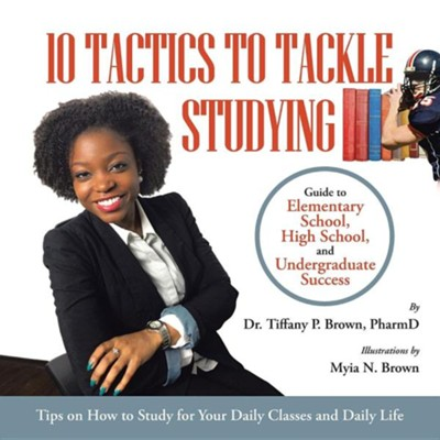 10 Tactics to Tackle Studying: Guide to Elementary School, High School, and Undergraduate Success Ages 11+  -     By: Tiffany P. Brown