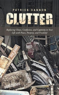 Clutter: Replacing Chaos, Confusion, and Captivity in Your Life with Peace, Purpose, and Freedom!  -     By: Patrick Cannon