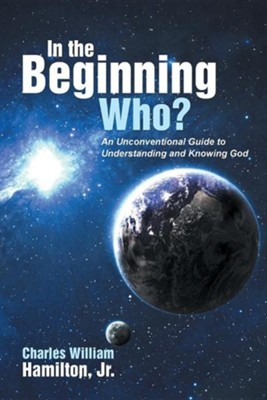In the Beginning Who?: An Unconventional Guide to Understanding and Knowing God  -     By: Charles William Hamilton Jr.