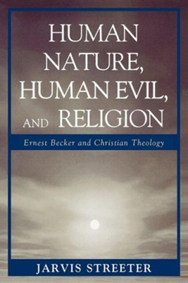 Human Nature, Human Evil, and Religion: Ernest Becker and Christian Theology  -     By: Jarvis Streeter