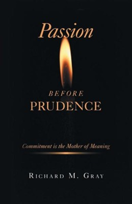 Passion Before Prudence: Commitment Is the Mother of Meaning  -     By: Richard M. Gray