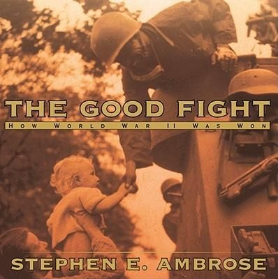 The Good Fight: How World War II Was Won  -     By: Stephen E. Ambrose