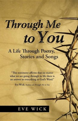 Through Me to You: A Life Through Poetry, Stories and Songs  -     By: Eve Wick