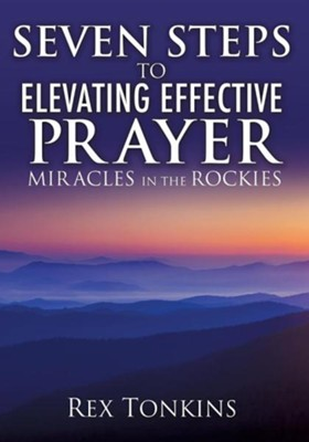 Seven Steps to Elevating Effective Prayer  -     By: Rex Tonkins