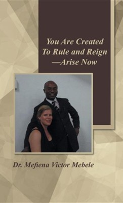 You Are Created to Rule and Reign-Arise Now  -     By: Mefiena Victor Mebele