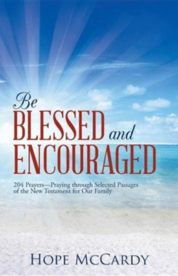 Be Blessed and Encouraged: 204 Prayers-Praying Through Selected Passages of the New Testament for Our Family  -     By: Hope McCardy