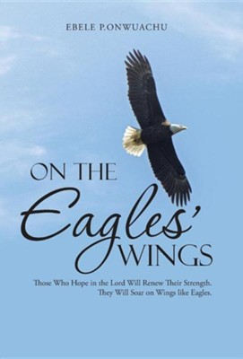 On the Eagles' Wings: Those Who Hope in the Lord Will Renew Their Strength. They Will Soar on Wings Like Eagles.  -     By: Ebele P. Onwuachu