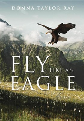 Fly Like an Eagle  -     By: Donna Taylor Ray
